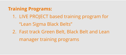 "Training Programs: 	1.	LIVE PROJECT based training program for ""Lean Sigma Black Belts"" 	2.	Fast track Green Belt, Black Belt and Lean manager training programs"